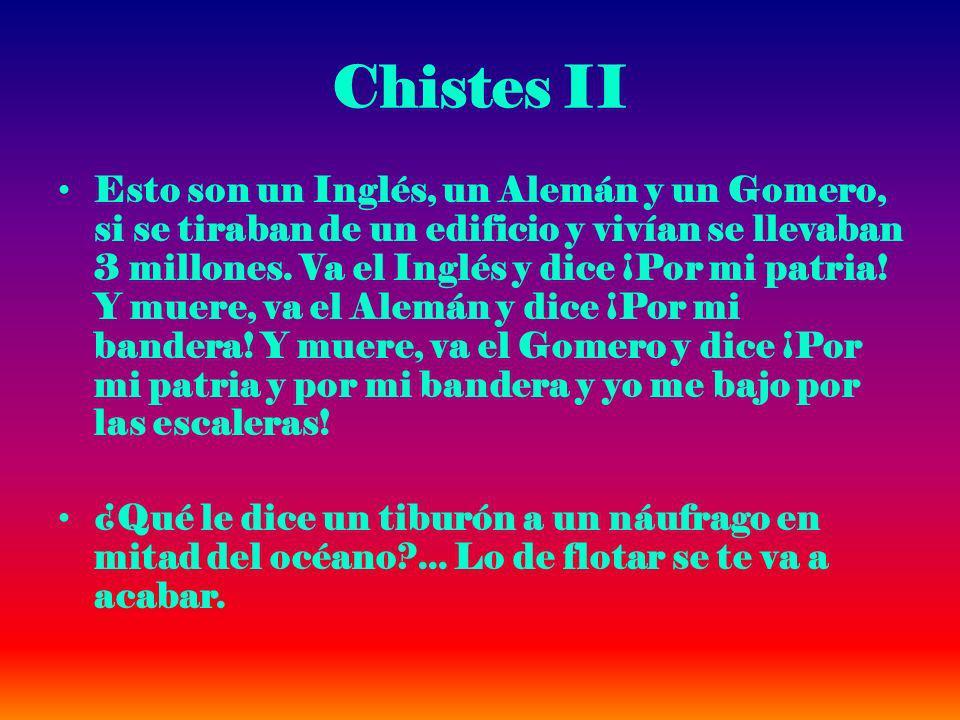 Chistes II Esto son un Inglés, un Alemán y un Gomero, si se tiraban de un edificio y vivían se llevaban 3 millones. Va el Inglés y dice ¡Por mi patria