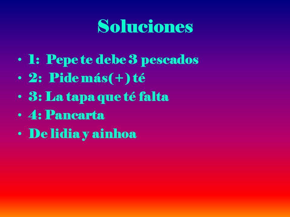 Soluciones 1: Pepe te debe 3 pescados 2: Pide más(+) té 3: La tapa que té falta 4: Pancarta De lidia y ainhoa