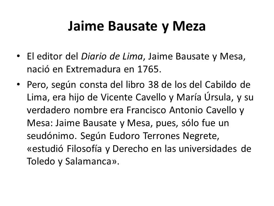 Jaime Bausate y Meza El editor del Diario de Lima, Jaime Bausate y Mesa, nació en Extremadura en 1765. Pero, según consta del libro 38 de los del Cabi
