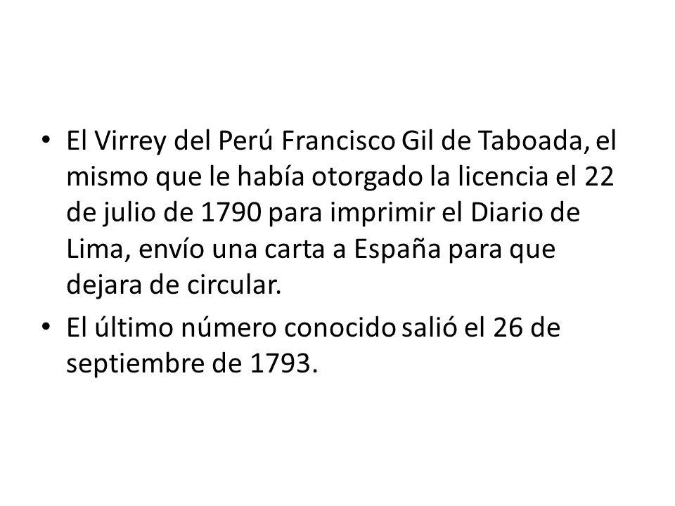 El Virrey del Perú Francisco Gil de Taboada, el mismo que le había otorgado la licencia el 22 de julio de 1790 para imprimir el Diario de Lima, envío