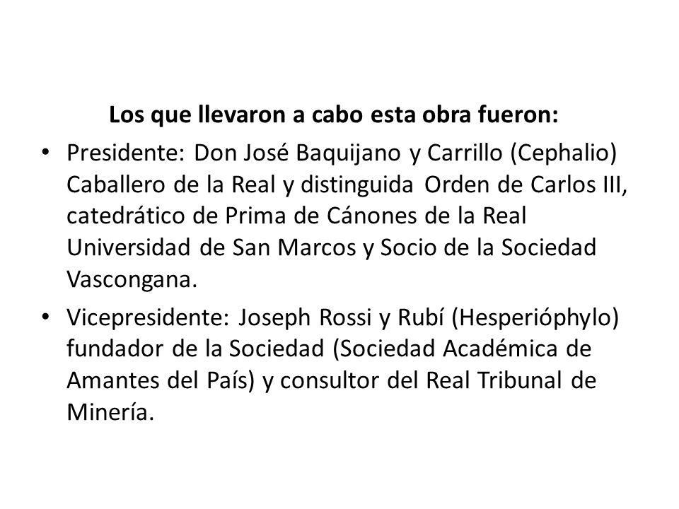 Los que llevaron a cabo esta obra fueron: Presidente: Don José Baquijano y Carrillo (Cephalio) Caballero de la Real y distinguida Orden de Carlos III,