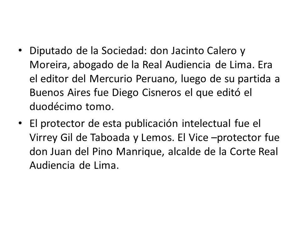 Diputado de la Sociedad: don Jacinto Calero y Moreira, abogado de la Real Audiencia de Lima. Era el editor del Mercurio Peruano, luego de su partida a