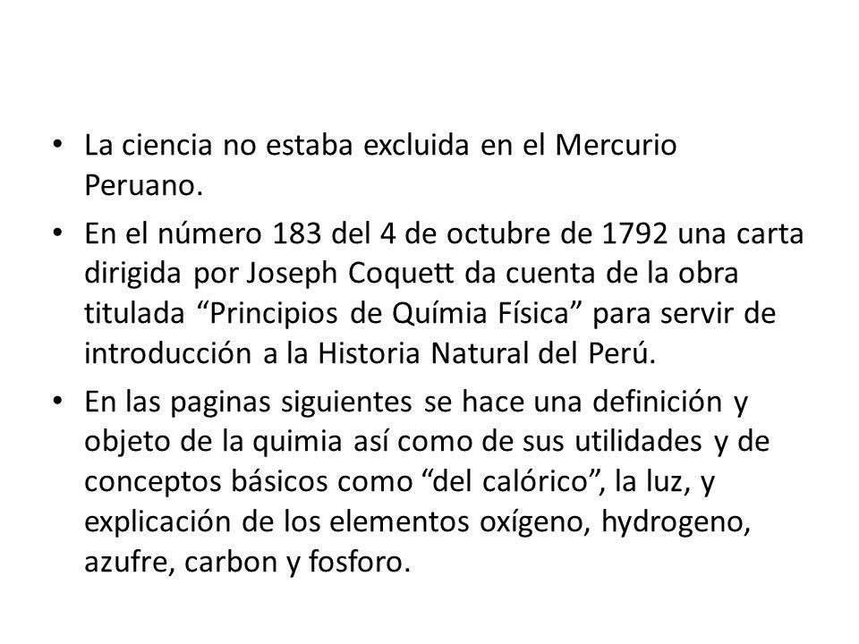 La ciencia no estaba excluida en el Mercurio Peruano. En el número 183 del 4 de octubre de 1792 una carta dirigida por Joseph Coquett da cuenta de la
