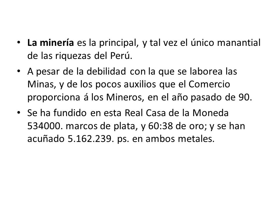 La minería es la principal, y tal vez el único manantial de las riquezas del Perú. A pesar de la debilidad con la que se laborea las Minas, y de los p