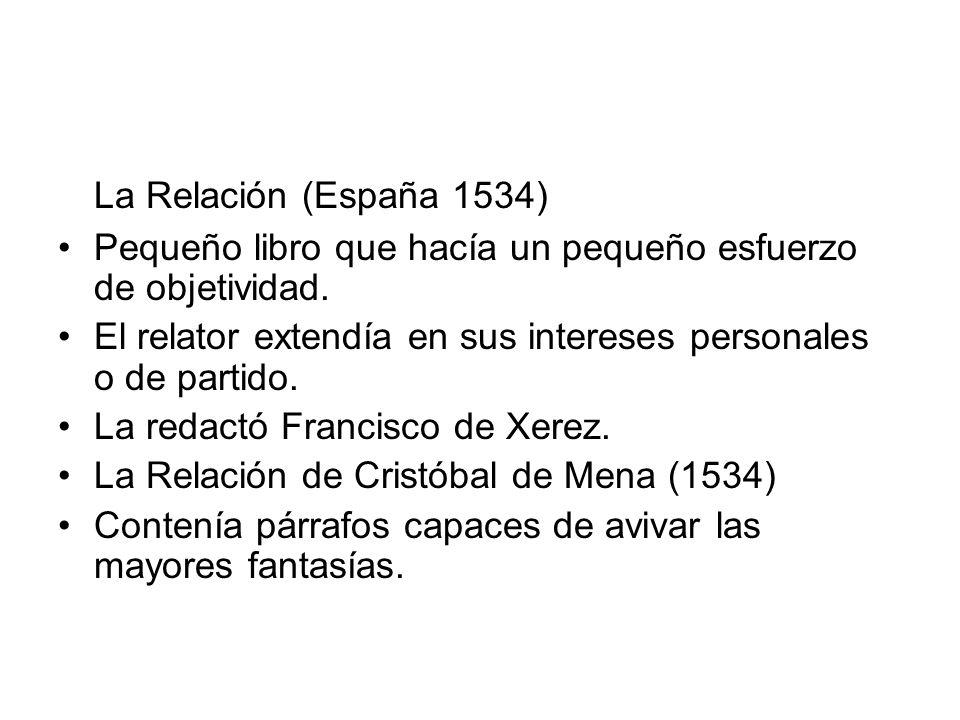 La Relación (España 1534) Pequeño libro que hacía un pequeño esfuerzo de objetividad. El relator extendía en sus intereses personales o de partido. La