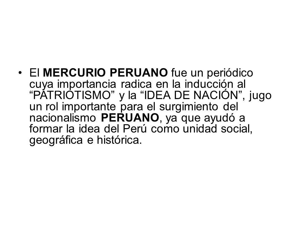 El MERCURIO PERUANO fue un periódico cuya importancia radica en la inducción al PATRIOTISMO y la IDEA DE NACIÓN, jugo un rol importante para el surgim