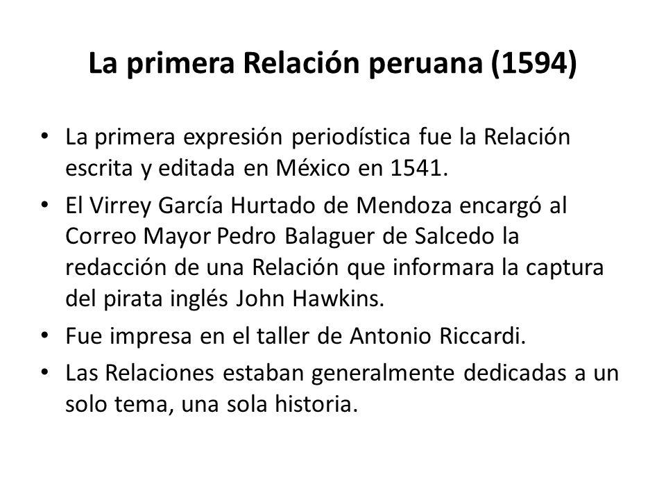 La primera Relación peruana (1594) La primera expresión periodística fue la Relación escrita y editada en México en 1541. El Virrey García Hurtado de