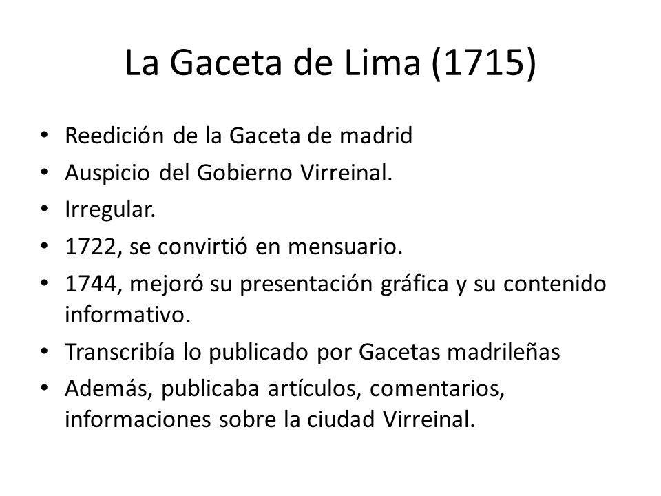 La Gaceta de Lima (1715) Cambiaron los autores y hubo interrupciones Se editó de 1743 a 1821 (1743-1767, 1792-1793, 1795, 1798-1804, 1805-1810 y 1810-1821) Fue prácticamente el único periódico peruano durante la mayor parte del siglo.