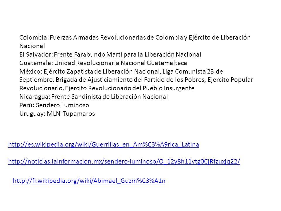 Colombia: Fuerzas Armadas Revolucionarias de Colombia y Ejército de Liberación Nacional El Salvador: Frente Farabundo Martí para la Liberación Nacional Guatemala: Unidad Revolucionaria Nacional Guatemalteca México: Ejército Zapatista de Liberación Nacional, Liga Comunista 23 de Septiembre, Brigada de Ajusticiamiento del Partido de los Pobres, Ejercito Popular Revolucionario, Ejercito Revolucionario del Pueblo Insurgente Nicaragua: Frente Sandinista de Liberación Nacional Perú: Sendero Luminoso Uruguay: MLN-Tupamaros http://es.wikipedia.org/wiki/Guerrillas_en_Am%C3%A9rica_Latina http://noticias.lainformacion.mx/sendero-luminoso/O_12y8h11vtg0CjRfzuxjq22/ http://fi.wikipedia.org/wiki/Abimael_Guzm%C3%A1n