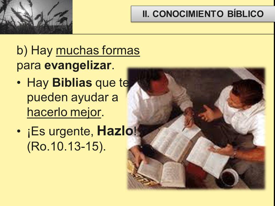 b) Hay muchas formas para evangelizar. Hay Biblias que te pueden ayudar a hacerlo mejor. ¡Es urgente, Hazlo ! (Ro.10.13-15). II. CONOCIMIENTO BÍBLICO