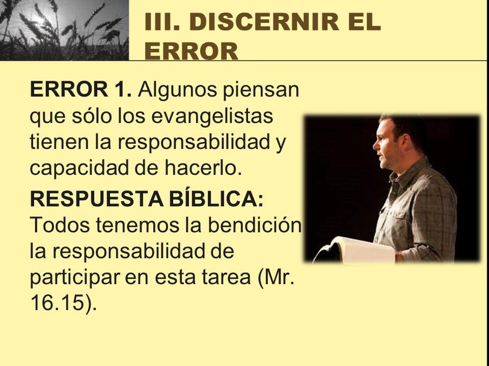 III. DISCERNIR EL ERROR ERROR 1. Algunos piensan que sólo los evangelistas tienen la responsabilidad y capacidad de hacerlo. RESPUESTA BÍBLICA: Todos