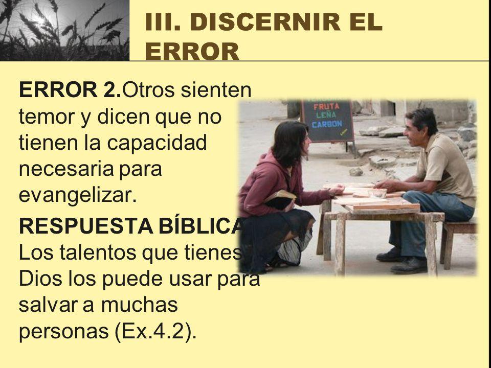 III. DISCERNIR EL ERROR ERROR 2.Otros sienten temor y dicen que no tienen la capacidad necesaria para evangelizar. RESPUESTA BÍBLICA: Los talentos que