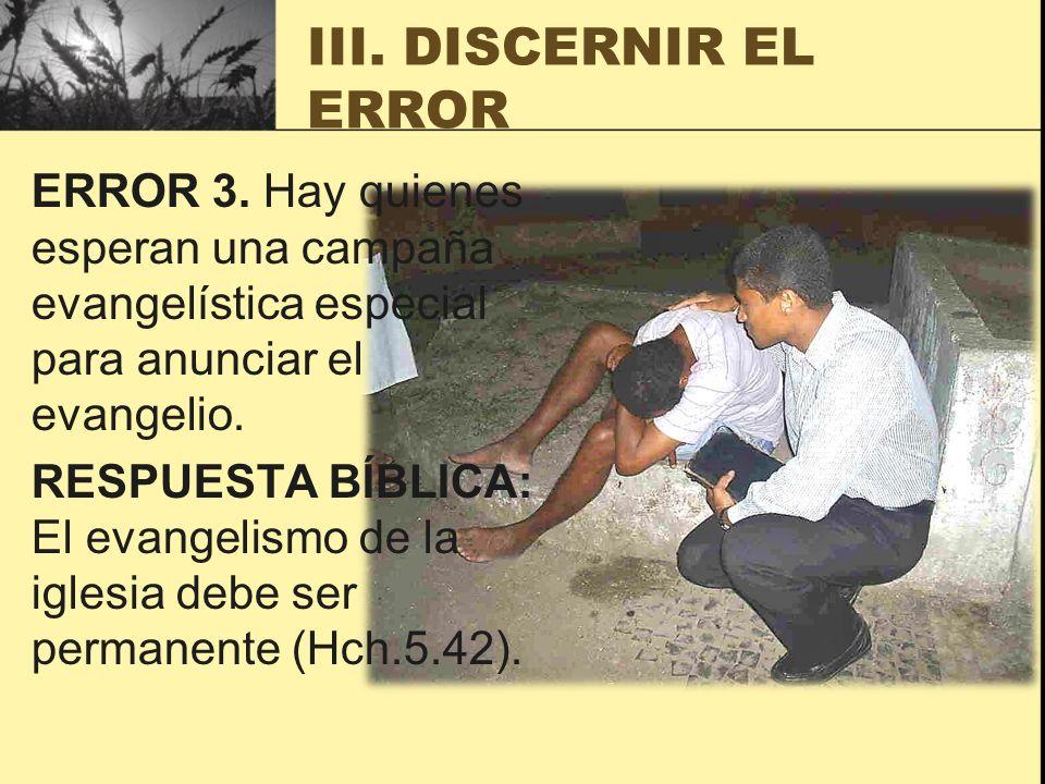 III. DISCERNIR EL ERROR ERROR 3. Hay quienes esperan una campaña evangelística especial para anunciar el evangelio. RESPUESTA BÍBLICA: El evangelismo