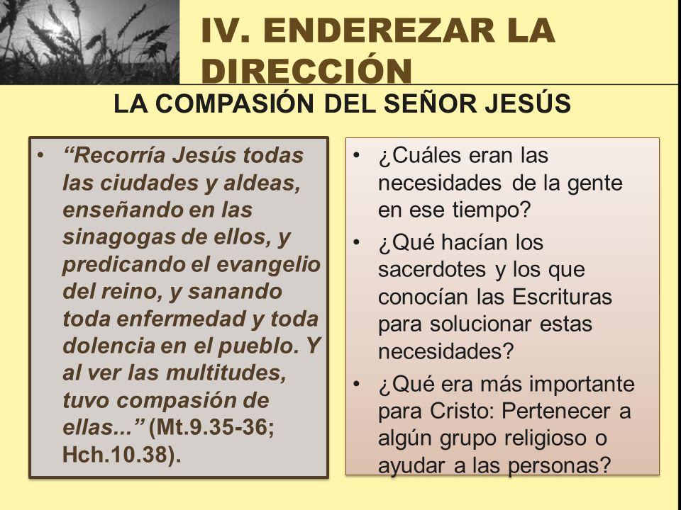 IV. ENDEREZAR LA DIRECCIÓN Recorría Jesús todas las ciudades y aldeas, enseñando en las sinagogas de ellos, y predicando el evangelio del reino, y san