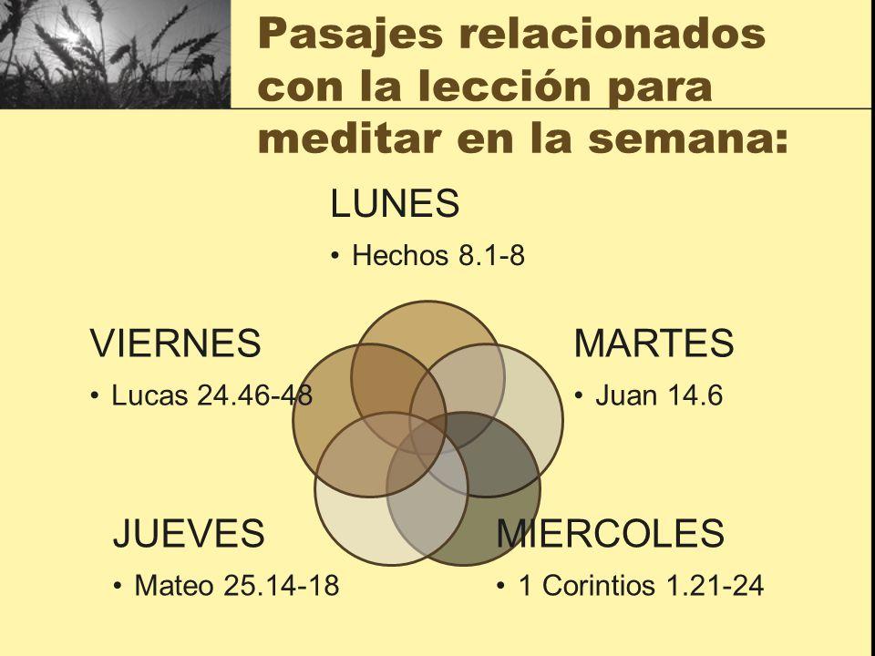 Pasajes relacionados con la lección para meditar en la semana: LUNES Hechos 8.1-8 MARTES Juan 14.6 MIERCOLES 1 Corintios 1.21-24 JUEVES Mateo 25.14-18