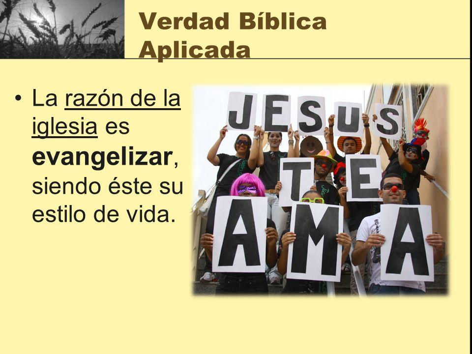 Verdad Bíblica Aplicada La razón de la iglesia es evangelizar, siendo éste su estilo de vida.