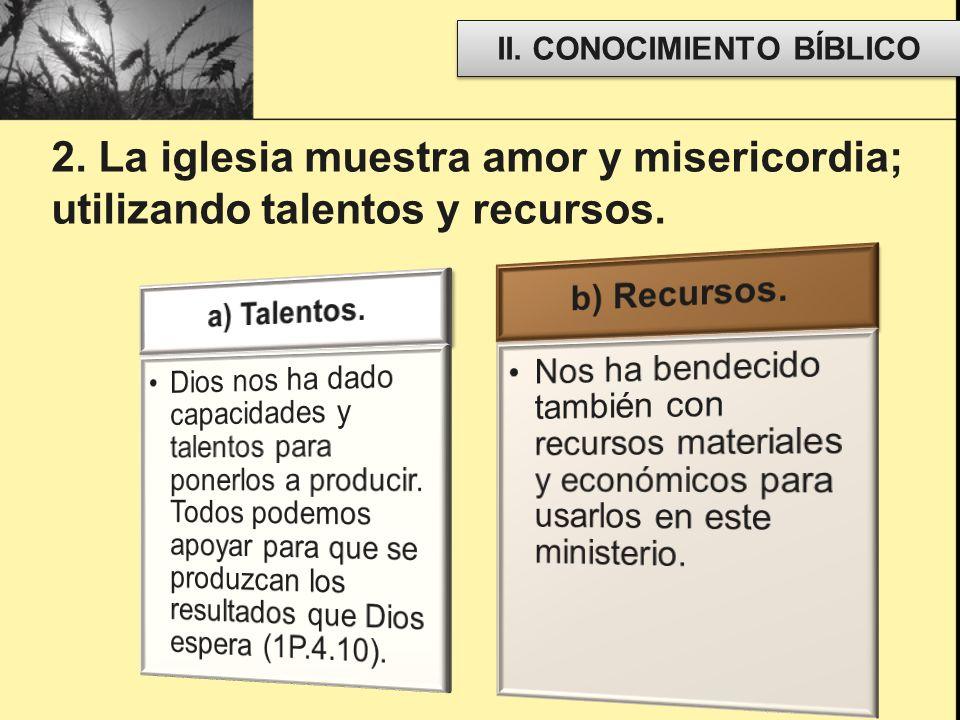 II. CONOCIMIENTO BÍBLICO 2. La iglesia muestra amor y misericordia; utilizando talentos y recursos.