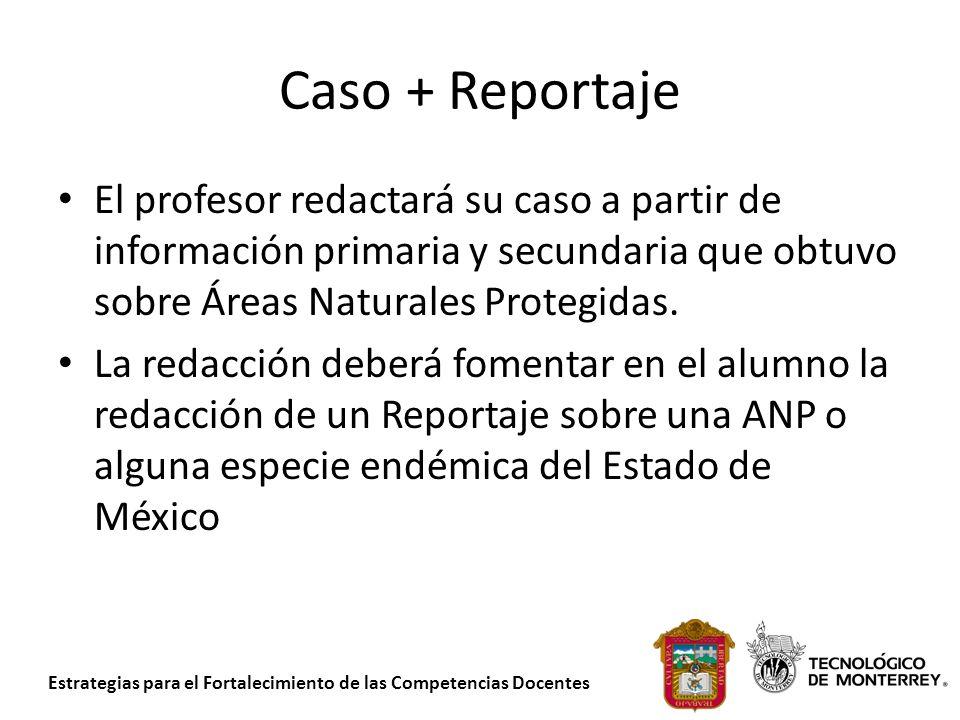 Estrategias para el Fortalecimiento de las Competencias Docentes Caso + Reportaje El profesor redactará su caso a partir de información primaria y sec