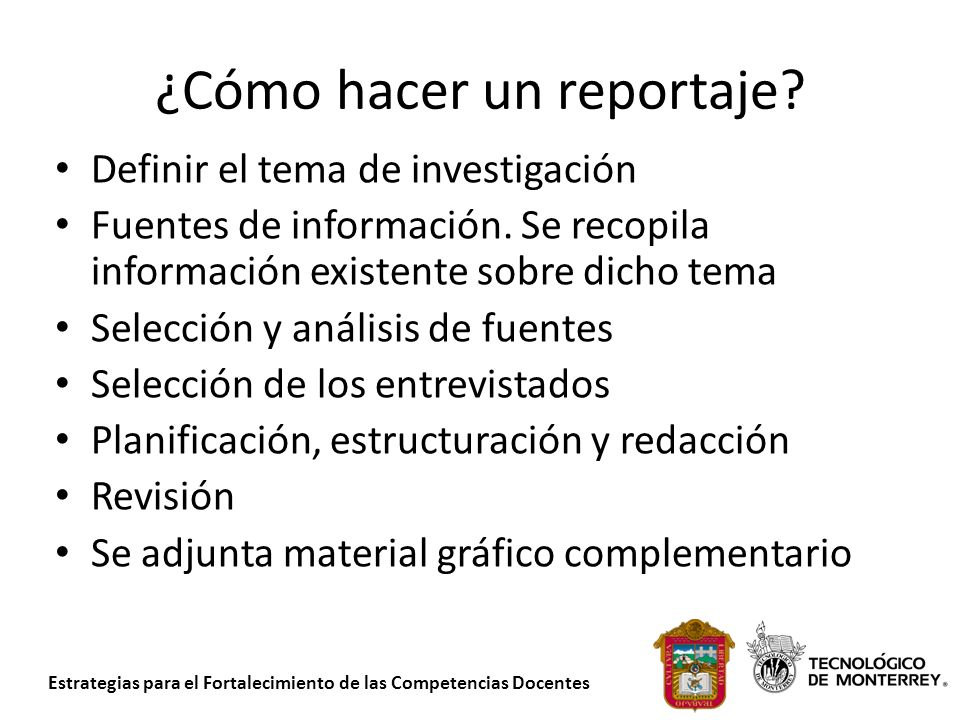 Estrategias para el Fortalecimiento de las Competencias Docentes ¿Cómo hacer un reportaje? Definir el tema de investigación Fuentes de información. Se