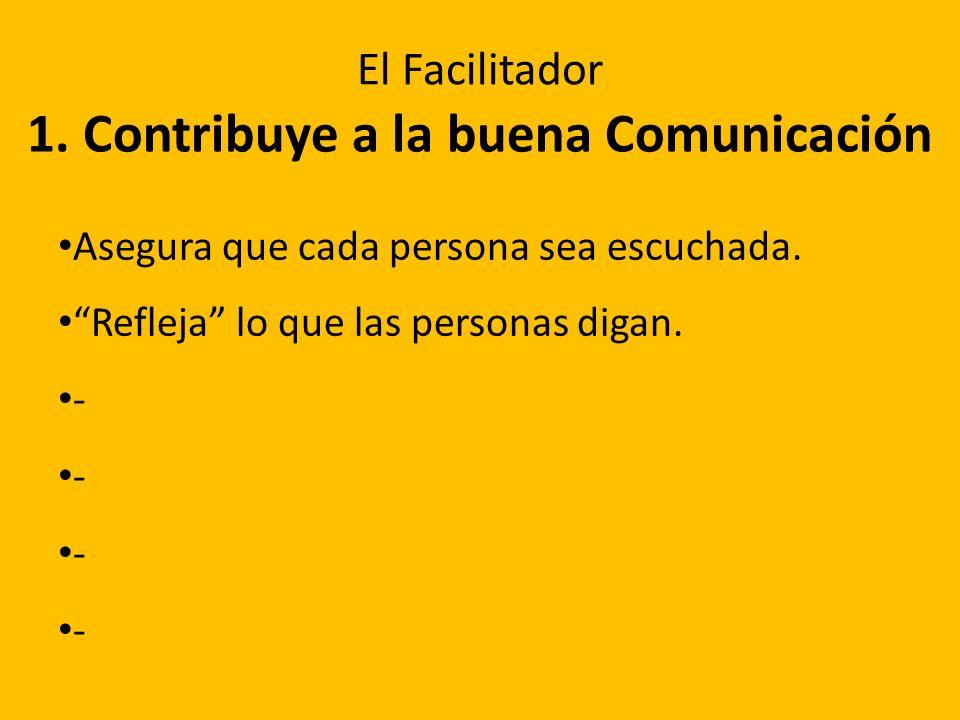 1. Contribuye a la buena Comunicación Asegura que cada persona sea escuchada. Refleja lo que las personas digan. - El Facilitador