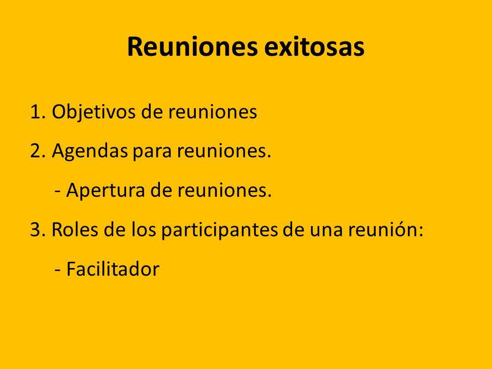 Reuniones exitosas 1. Objetivos de reuniones 2. Agendas para reuniones. - Apertura de reuniones. 3. Roles de los participantes de una reunión: - Facil