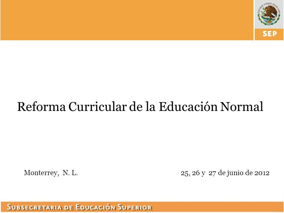 Reforma Curricular de la Educación Normal Monterrey, N. L.25, 26 y 27 de junio de 2012