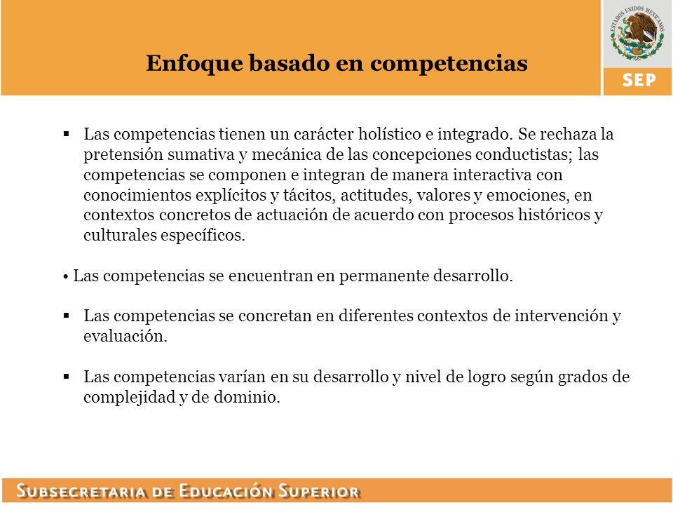 Enfoque basado en competencias Las competencias tienen un carácter holístico e integrado. Se rechaza la pretensión sumativa y mecánica de las concepci