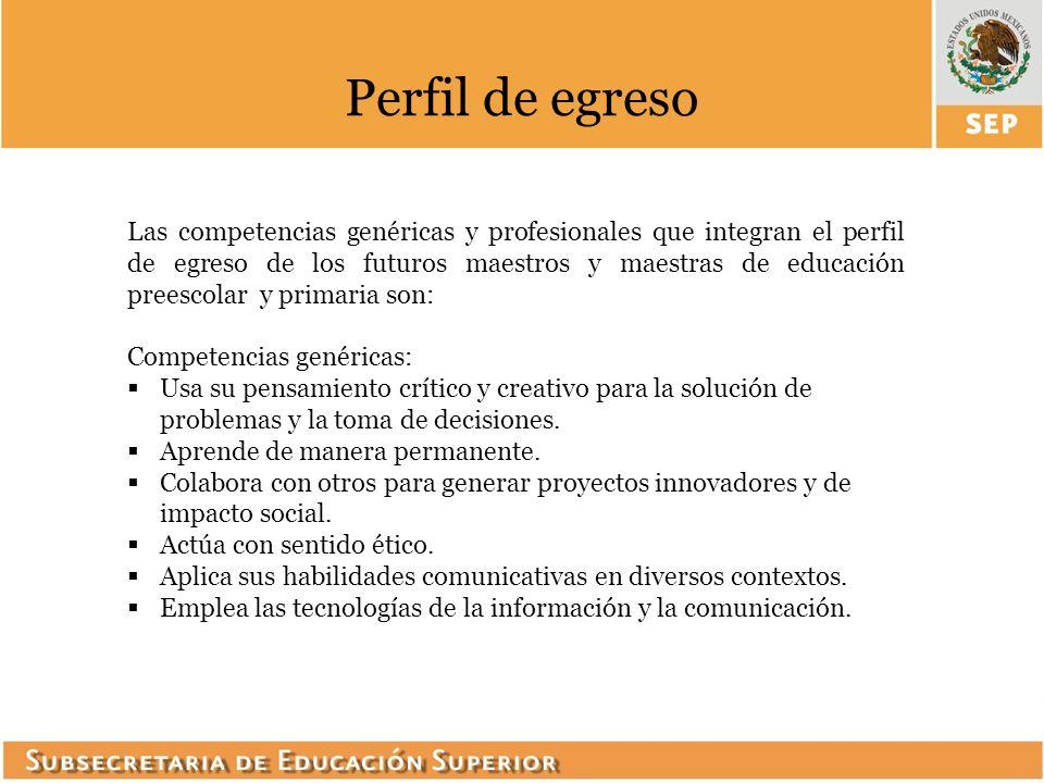 Las competencias genéricas y profesionales que integran el perfil de egreso de los futuros maestros y maestras de educación preescolar y primaria son: