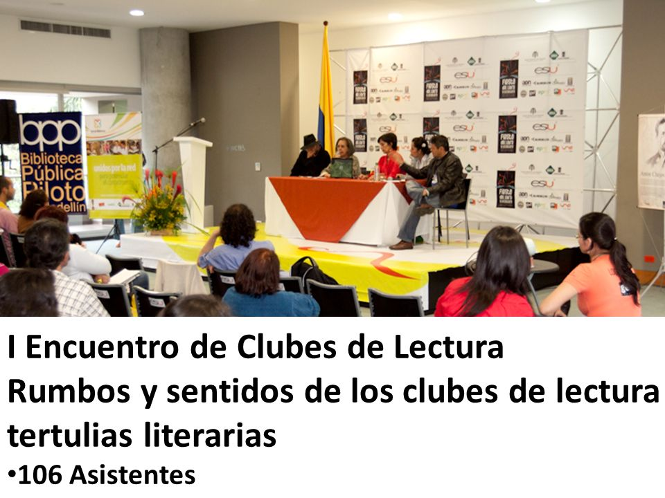 I Encuentro de Clubes de Lectura Rumbos y sentidos de los clubes de lectura y tertulias literarias 106 Asistentes