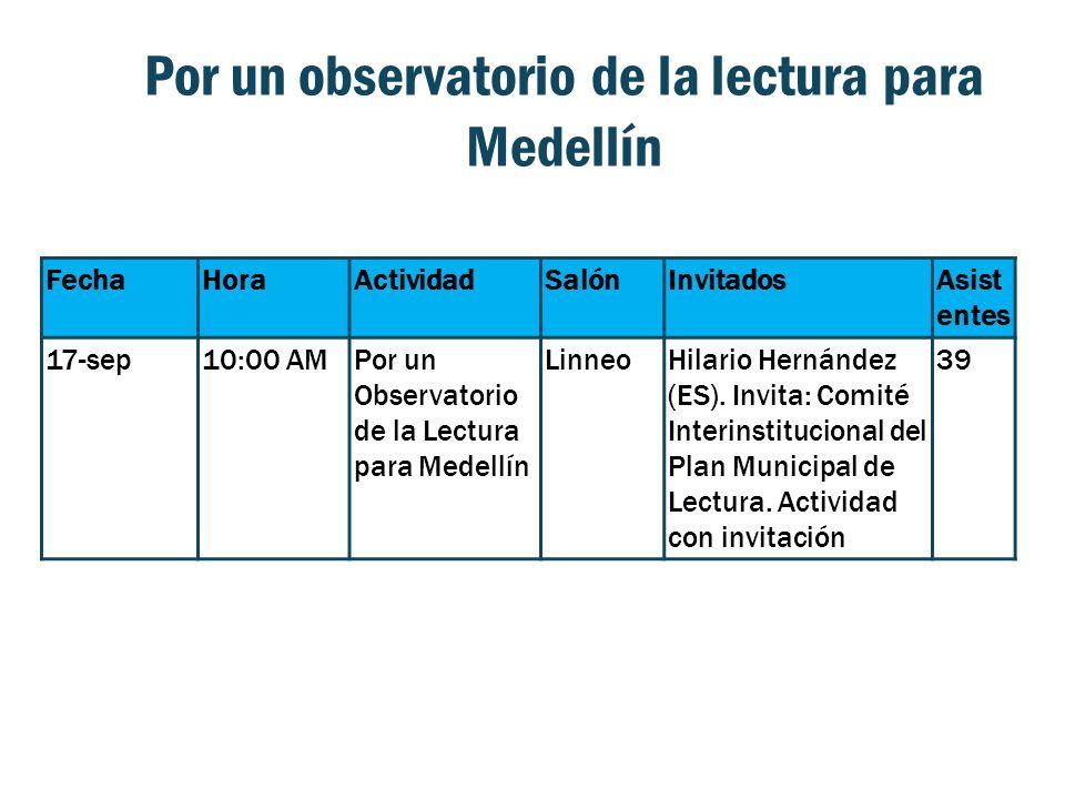 Por un observatorio de la lectura para Medellín FechaHoraActividadSalónInvitadosAsist entes 17-sep10:00 AMPor un Observatorio de la Lectura para Medellín LinneoHilario Hernández (ES).