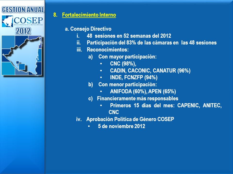 8.Fortalecimiento Interno a. Consejo Directivo i.48 sesiones en 52 semanas del 2012 ii.Participación del 83% de las cámaras en las 48 sesiones iii.Rec