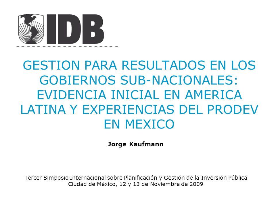 GESTION PARA RESULTADOS EN LOS GOBIERNOS SUB-NACIONALES: EVIDENCIA INICIAL EN AMERICA LATINA Y EXPERIENCIAS DEL PRODEV EN MEXICO Jorge Kaufmann Tercer
