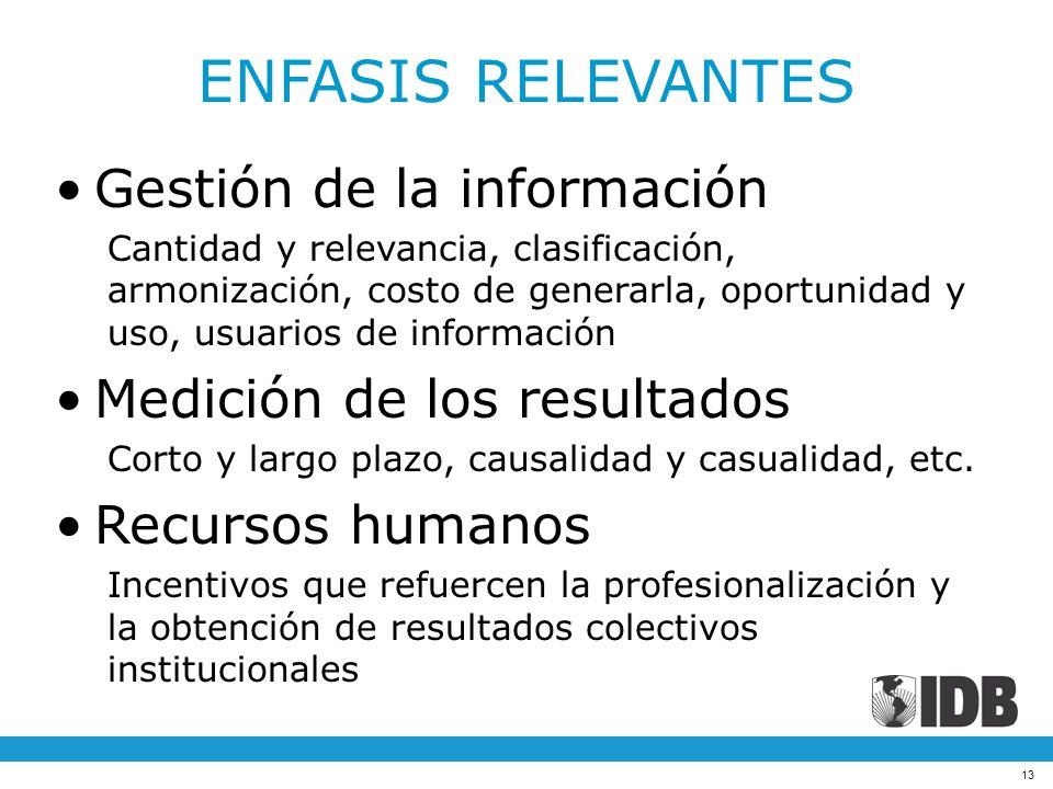 13 ENFASIS RELEVANTES Gestión de la información Cantidad y relevancia, clasificación, armonización, costo de generarla, oportunidad y uso, usuarios de