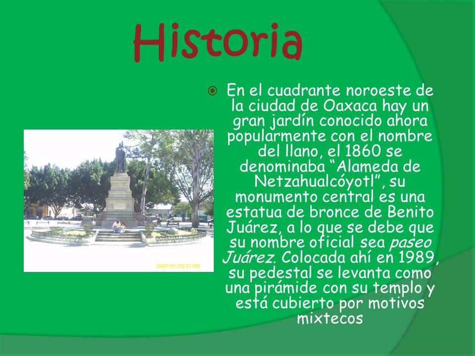 Historia En el cuadrante noroeste de la ciudad de Oaxaca hay un gran jardín conocido ahora popularmente con el nombre del llano, el 1860 se denominaba