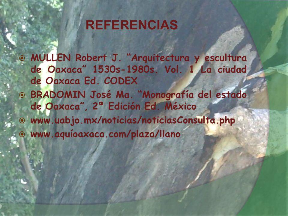 REFERENCIAS MULLEN Robert J. Arquitectura y escultura de Oaxaca 1530s-1980s. Vol. 1 La ciudad de Oaxaca Ed. CODEX BRADOMIN José Ma. Monografía del est