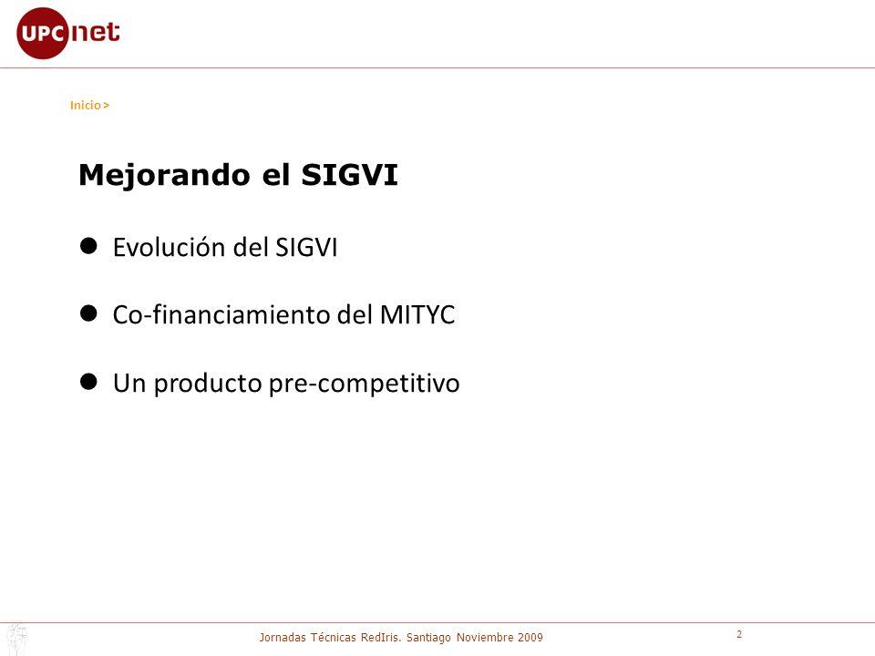 Jornadas Técnicas RedIris. Santiago Noviembre 2009 2 Inicio > Mejorando el SIGVI Evolución del SIGVI Co-financiamiento del MITYC Un producto pre-compe
