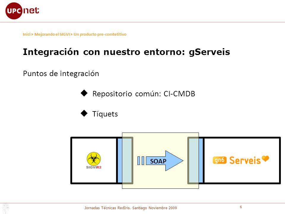 Jornadas Técnicas RedIris. Santiago Noviembre 2009 6 Inici > Mejorando el SIGVI > Un producto pre-comtetitivo SOAP Integración con nuestro entorno: gS
