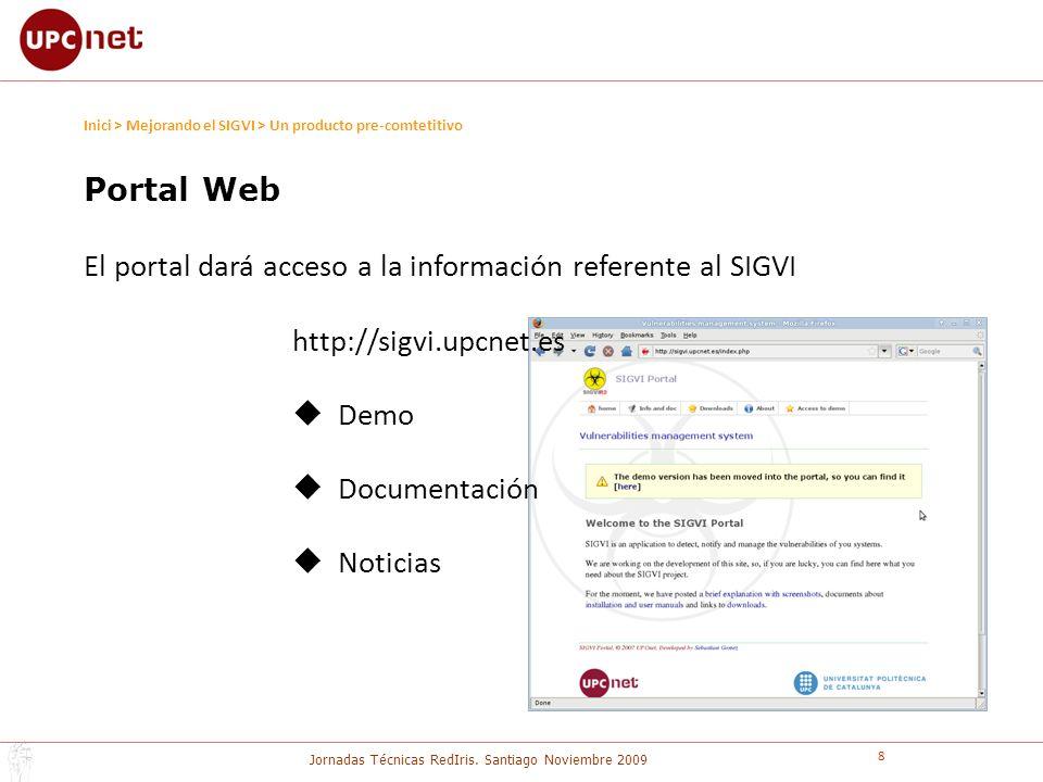 Jornadas Técnicas RedIris. Santiago Noviembre 2009 8 Portal Web El portal dará acceso a la información referente al SIGVI http://sigvi.upcnet.es Demo