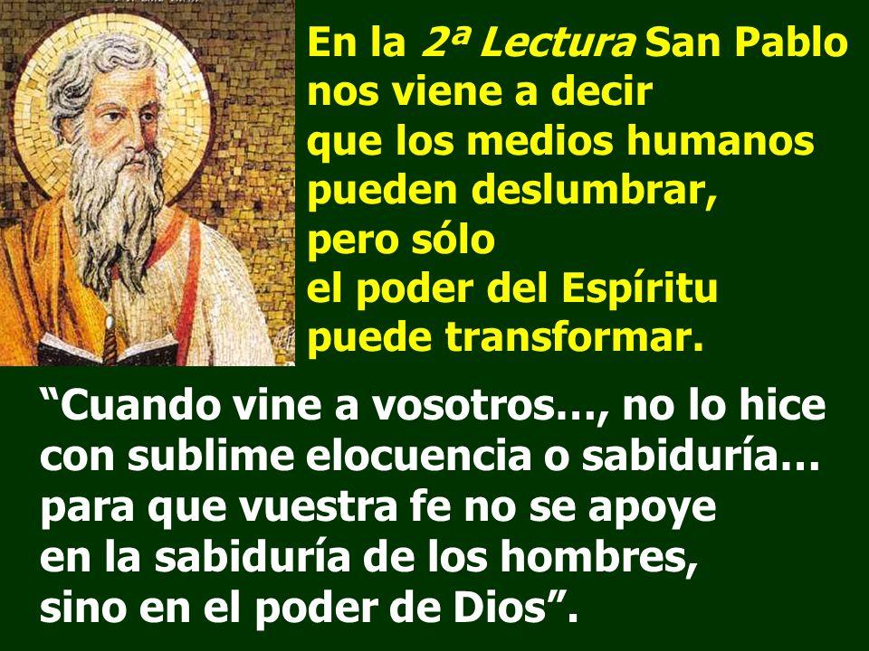 En la 2ª Lectura San Pablo nos viene a decir que los medios humanos pueden deslumbrar, pero sólo el poder del Espíritu puede transformar..