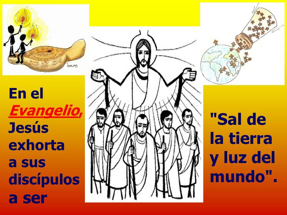 En el Evangelio, Jesús exhorta a sus discípulos a ser Sal de la tierra y luz del mundo .