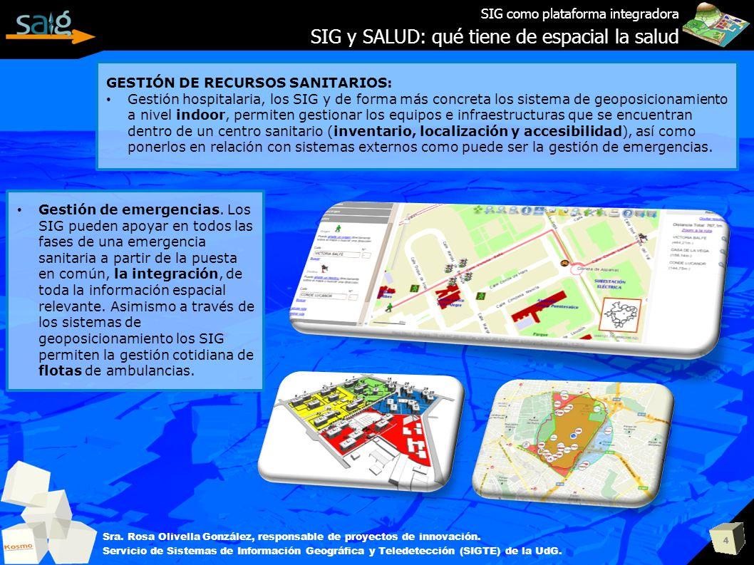 4 SIG como plataforma integradora SIG y SALUD: qué tiene de espacial la salud Sra. Rosa Olivella González, responsable de proyectos de innovación. Ser