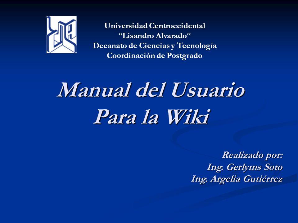 Manual del Usuario Para la Wiki Realizado por: Ing. Gerlyms Soto Ing. Argelia Gutiérrez Universidad Centroccidental Lisandro Alvarado Decanato de Cien