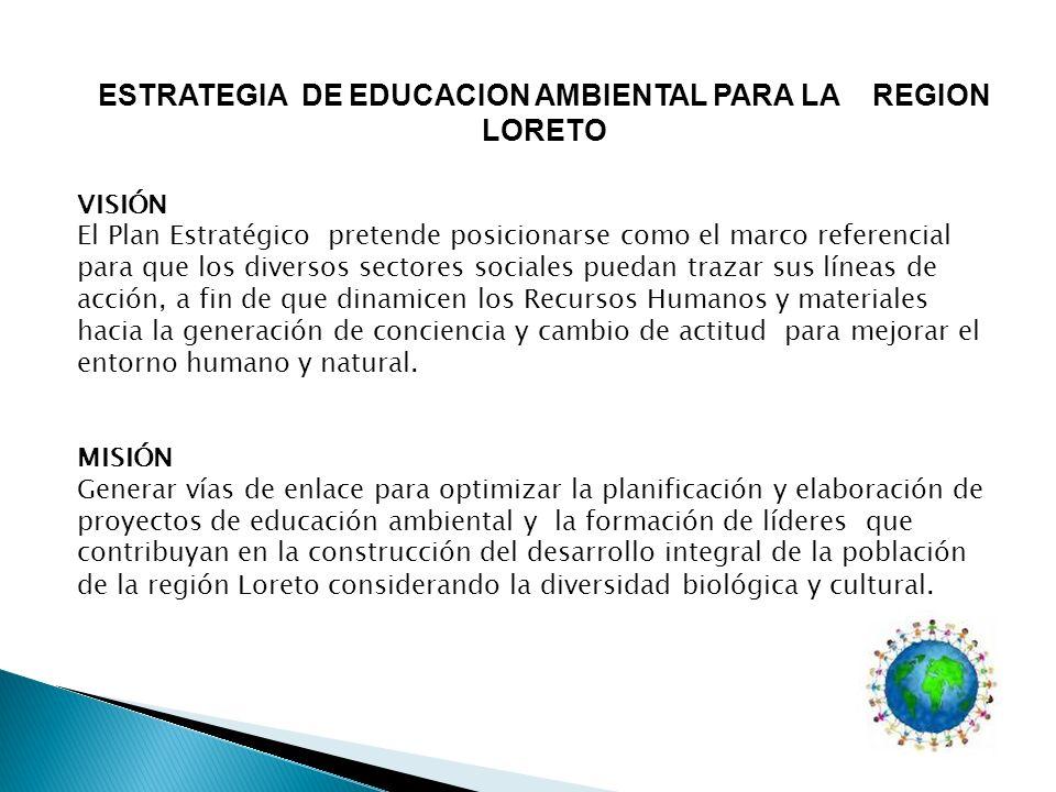 ESTRATEGIA DE EDUCACION AMBIENTAL PARA LA REGION LORETO VISIÓN El Plan Estratégico pretende posicionarse como el marco referencial para que los divers