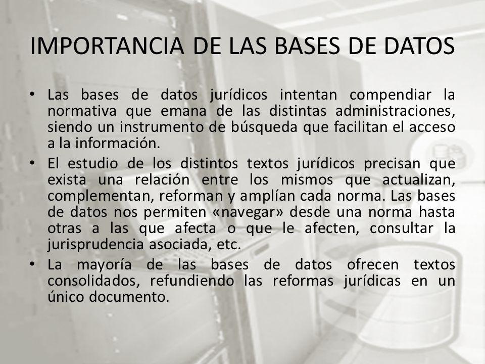 IMPORTANCIA DE LAS BASES DE DATOS Las bases de datos jurídicos intentan compendiar la normativa que emana de las distintas administraciones, siendo un instrumento de búsqueda que facilitan el acceso a la información.