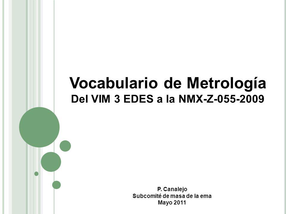 Vocabulario de Metrología Del VIM 3 EDES a la NMX-Z-055-2009 P. Canalejo Subcomité de masa de la ema Mayo 2011