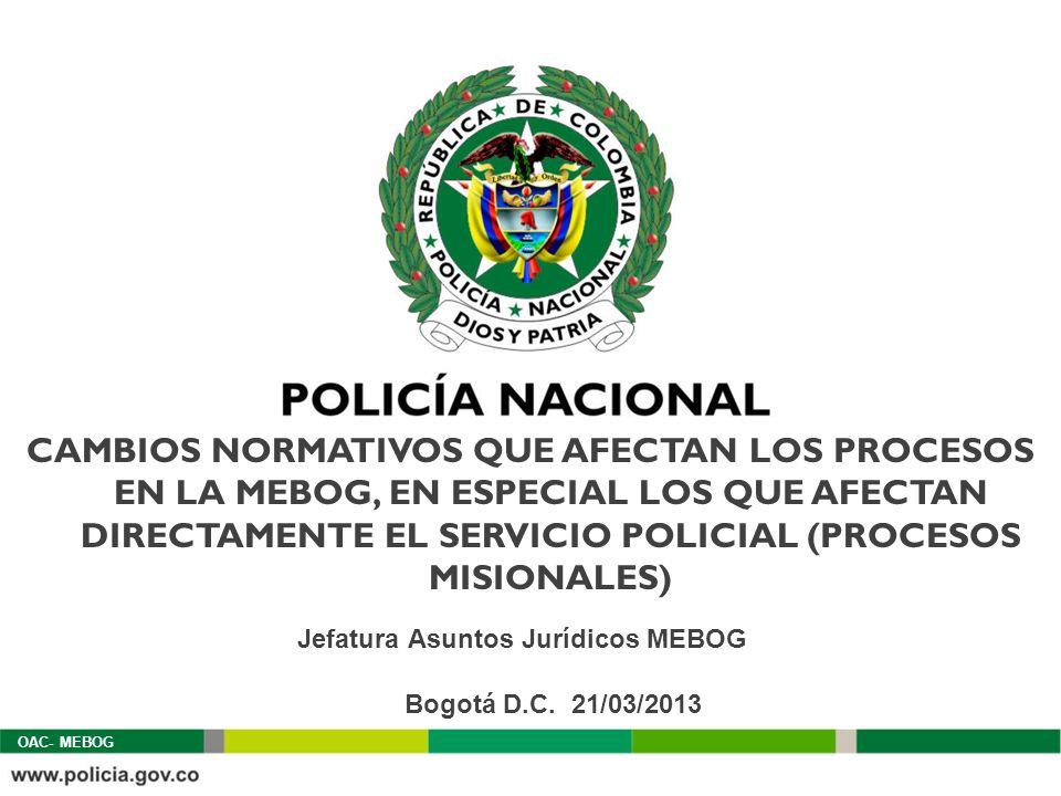 CAMBIOS NORMATIVOS QUE AFECTAN LOS PROCESOS EN LA MEBOG, EN ESPECIAL LOS QUE AFECTAN DIRECTAMENTE EL SERVICIO POLICIAL (PROCESOS MISIONALES) Bogotá D.