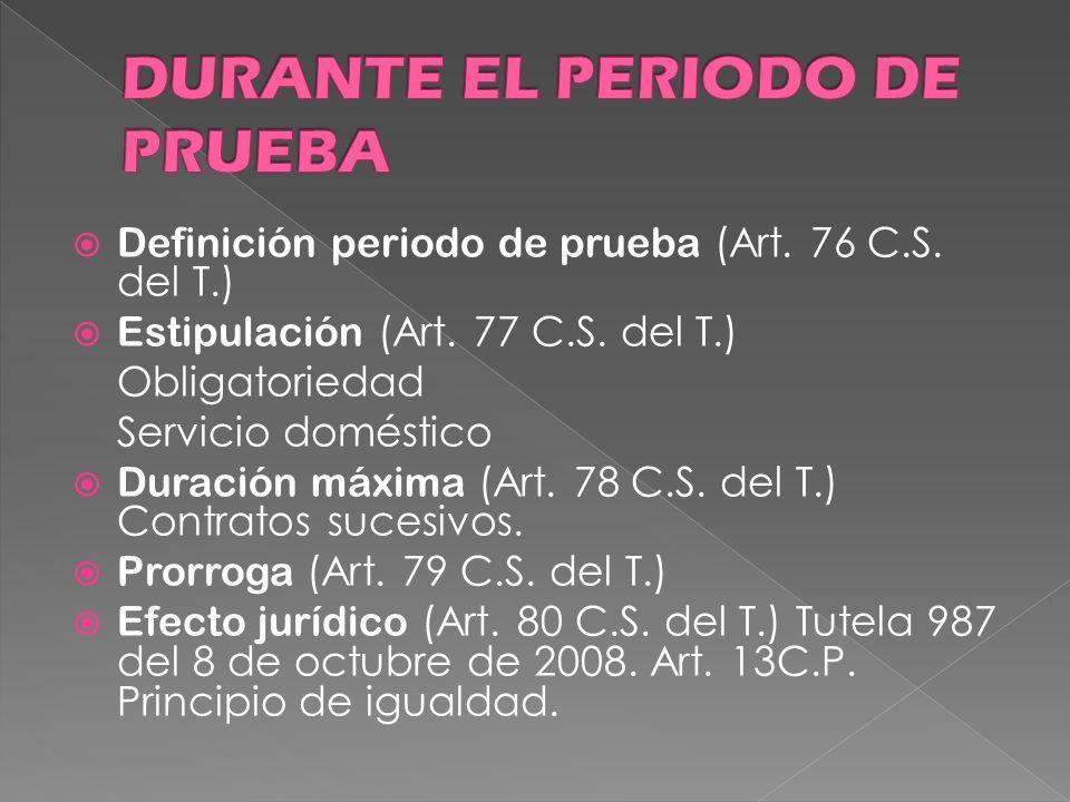Definición periodo de prueba (Art. 76 C.S. del T.) Estipulación (Art. 77 C.S. del T.) Obligatoriedad Servicio doméstico Duración máxima (Art. 78 C.S.