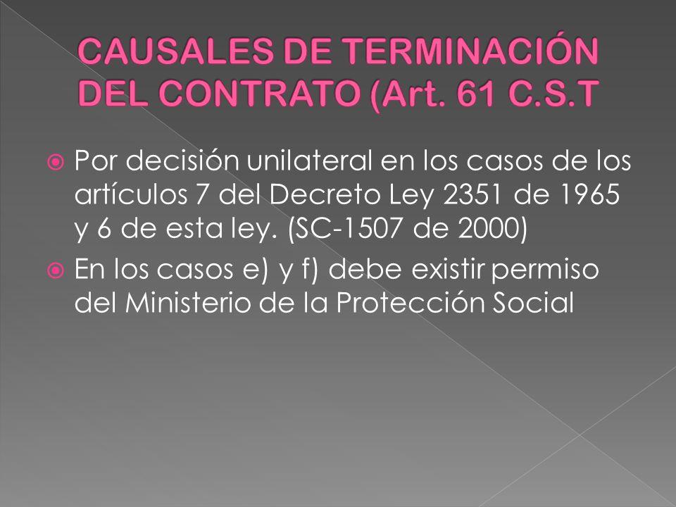 Por decisión unilateral en los casos de los artículos 7 del Decreto Ley 2351 de 1965 y 6 de esta ley. (SC-1507 de 2000) En los casos e) y f) debe exis