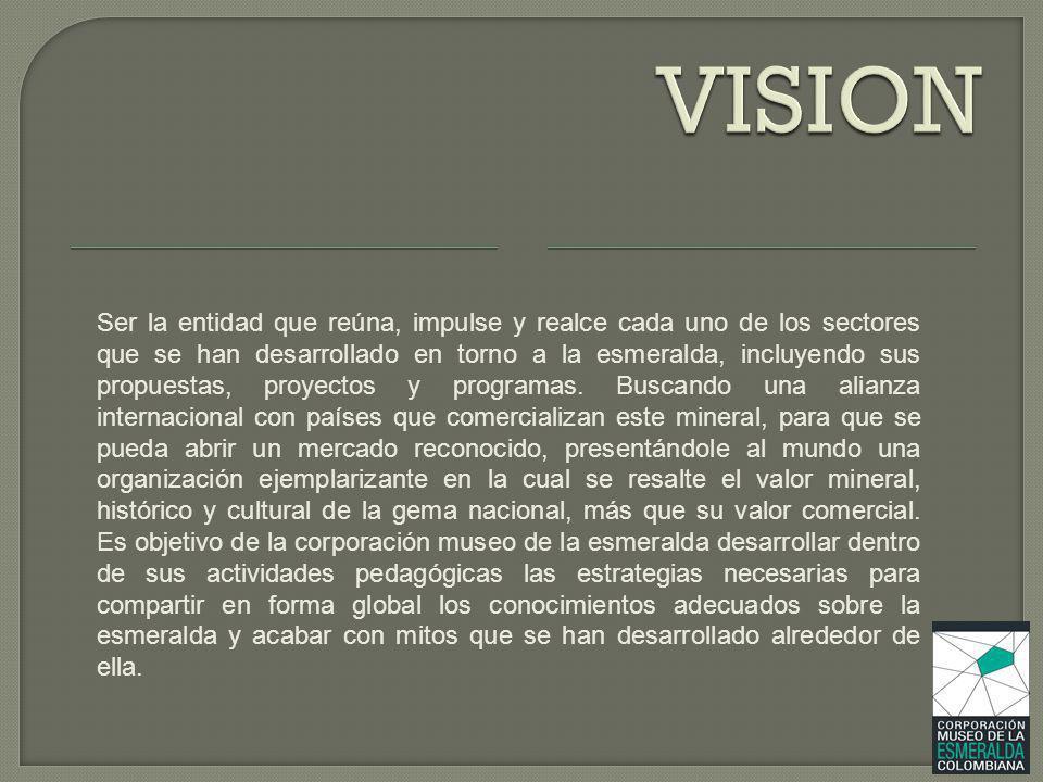 OBGETIVOS GENERALES La Corporación Museo de la Esmeralda Colombiana desea posesionarse como ente difusor de una parte fundamental del patrimonio cultural colombiano para la conservación y preservación de nuestra riqueza natural, determinando además un espacio pedagógico de análisis, investigación científica y certificación de autenticidad de las esmeraldas colombianas