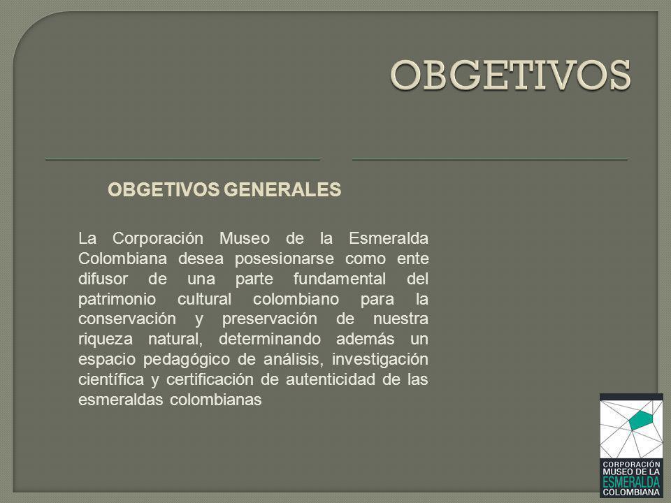 OBGETIVOS GENERALES La Corporación Museo de la Esmeralda Colombiana desea posesionarse como ente difusor de una parte fundamental del patrimonio cultu